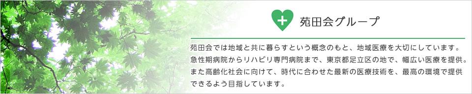 苑田会グループ 苑田会では地域と共に暮らすという概念のもと、地域医療を大切にしています。急性期病院からリハビリ専門病院まで、東京都足立区の地で、幅広い医療を提供。 また高齢化社会に向けて、時代に合わせた最新の医療技術を、最高の環境で提供できるよう目指しています。